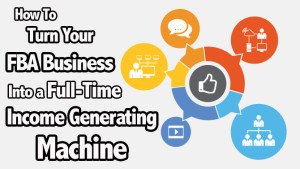 The 3 Keys to Growing Your FBA Business Into a Full-Time Income Generating Machine
