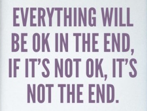 everything-will-be-ok-in-the-end-if-it-s-not-ok-it-s-not-the-end-368781-475-559_large