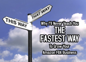 Why I'll Never Teach You The Fastest Way To Grow Your Amazon FBA Business