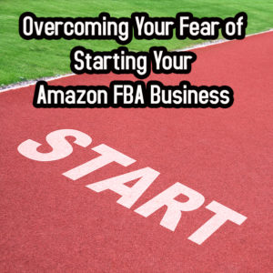 Overcoming Your Fear of Starting Your Amazon FBA Business