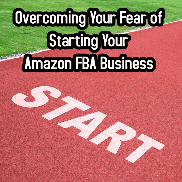 a479c0cdcb7b Overcoming Your Fear of Starting Your Amazon FBA Business - Full-Time FBA