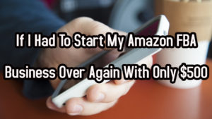 If I Had To Start My Amazon FBA Business Over Again With Only $500