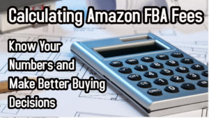 Calculating Amazon FBA Fees – Know Your Numbers and Make Better Buying Decisions