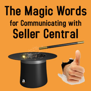 Seller Central Tip #6 – The Magic Words for Communicating with Seller Central