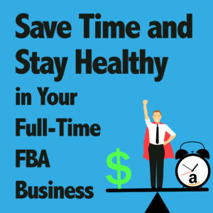 Save Time and Stay Healthy in Your Full-Time FBA Business