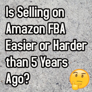 Is selling on Amazon FBA easier or harder than 5 years ago?