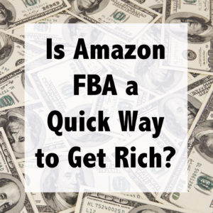 Is Amazon FBA a Quick Way to Get Rich?