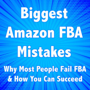Top Amazon FBA Mistakes – Why Most People Fail FBA & How to Succeed
