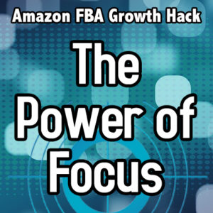 Amazon FBA Growth Hacks – The Power of Focus