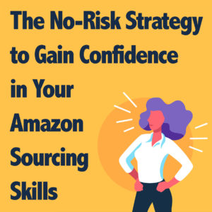 The No-Risk Strategy to Gain Confidence in Your Amazon FBA Sourcing Skills