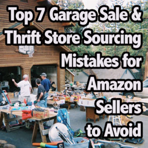 Top 7 Garage Sale & Thrift Store Sourcing Mistakes for Amazon Sellers to Avoid